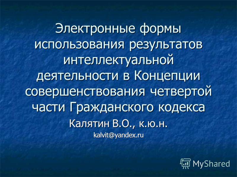 Электронные формы использования результатов интеллектуальной деятельности в Концепции совершенствования четвертой части Гражданского кодекса Калятин В.О., к.ю.н. kalvit@yandex.ru