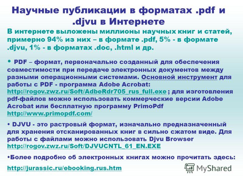 Научные публикации в форматах.pdf и.djvu в Интернете В интернете выложены миллионы научных книг и статей, примерно 94% из них – в формате.pdf, 5% - в формате.djvu, 1% - в форматах.doc,.html и др. PDF – формат, первоначально созданный для обеспечения