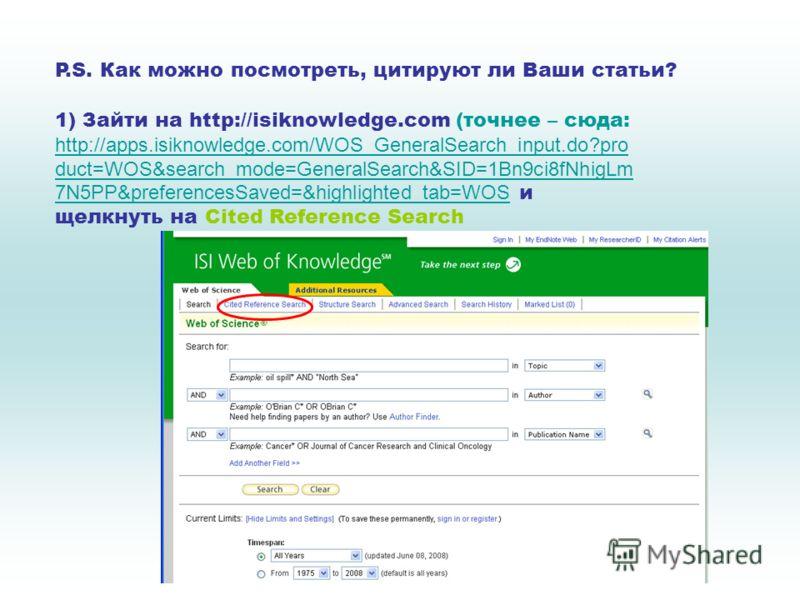 P.S. Как можно посмотреть, цитируют ли Ваши статьи? 1) Зайти на http://isiknowledge.com (точнее – сюда: http://apps.isiknowledge.com/WOS_GeneralSearch_input.do?pro duct=WOS&search_mode=GeneralSearch&SID=1Bn9ci8fNhigLm 7N5PP&preferencesSaved=&highligh