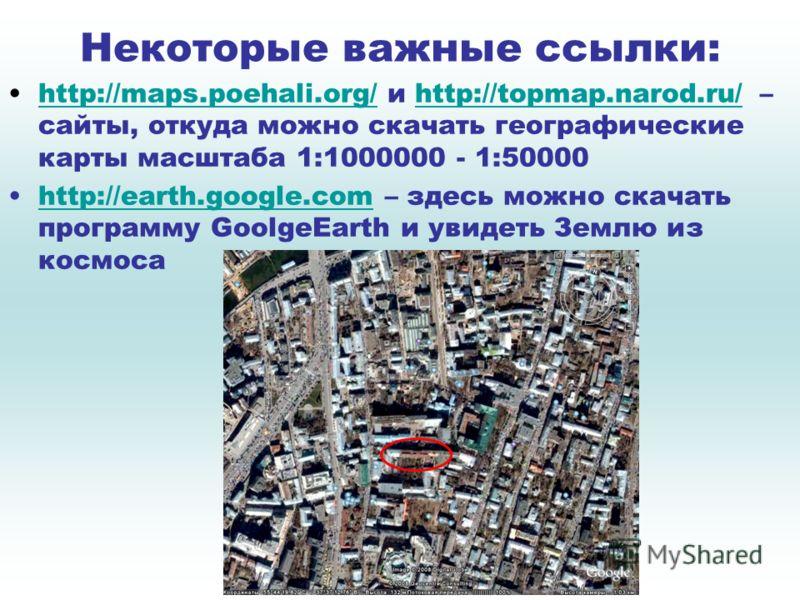 Некоторые важные ссылки: http://maps.poehali.org/ и http://topmap.narod.ru/ – сайты, откуда можно скачать географические карты масштаба 1:1000000 - 1:50000http://maps.poehali.org/http://topmap.narod.ru/ http://earth.google.com – здесь можно скачать п