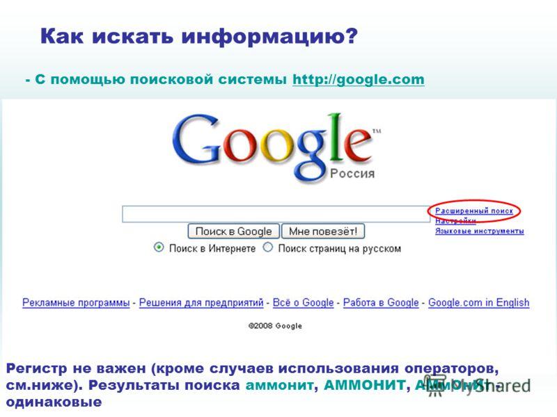 Как искать информацию? - C помощью поисковой системы http://google.comhttp://google.com Регистр не важен (кроме случаев использования операторов, см.ниже). Результаты поиска аммонит, АММОНИТ, АМмОнИт - одинаковые