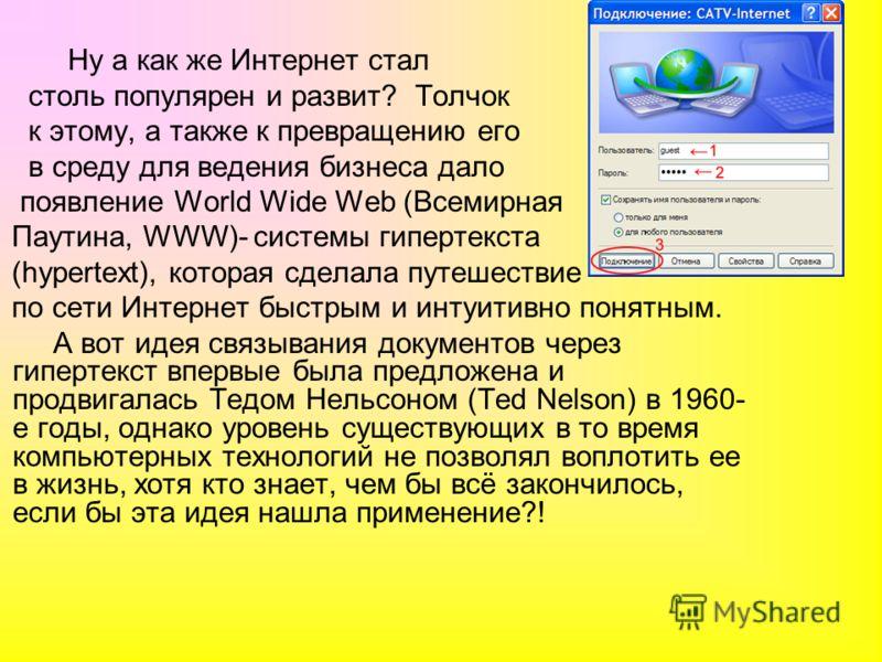 Ну а как же Интернет стал столь популярен и развит? Толчок к этому, а также к превращению его в среду для ведения бизнеса дало появление World Wide Web (Всемирная Паутина, WWW)- системы гипертекста (hypertext), которая сделала путешествие по сети Инт