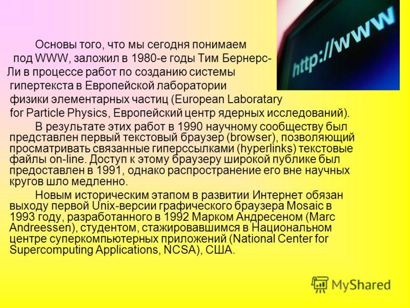 Основы того, что мы сегодня понимаем под WWW, заложил в 1980-е годы Тим Бернерс- Ли в процессе работ по созданию системы гипертекста в Европейской лаборатории физики элементарных частиц (European Laboratary for Particle Physics, Европейский центр яде