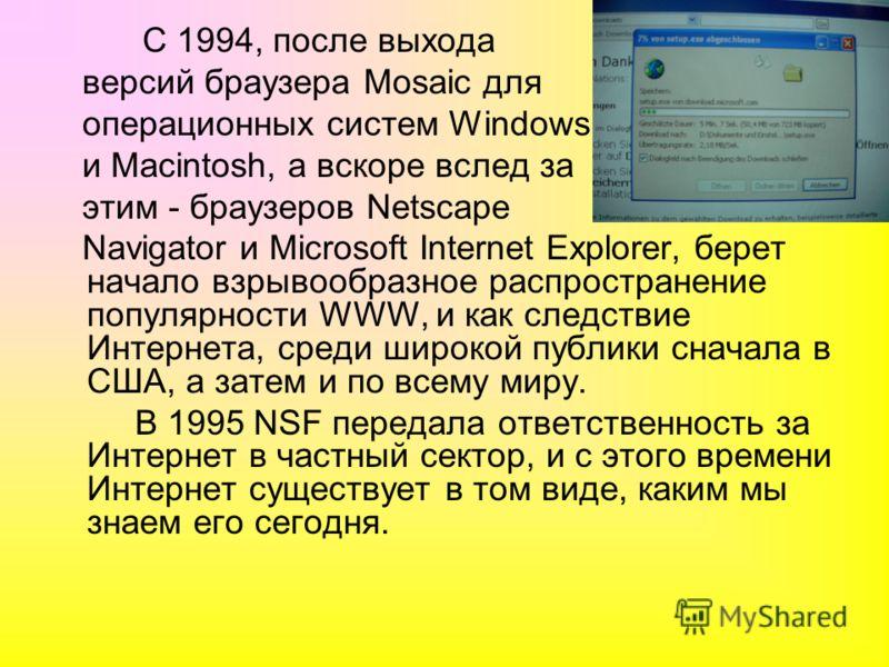 С 1994, после выхода версий браузера Mosaic для операционных систем Windows и Macintosh, а вскоре вслед за этим - браузеров Netscape Navigator и Microsoft Internet Explorer, берет начало взрывообразное распространение популярности WWW, и как следстви