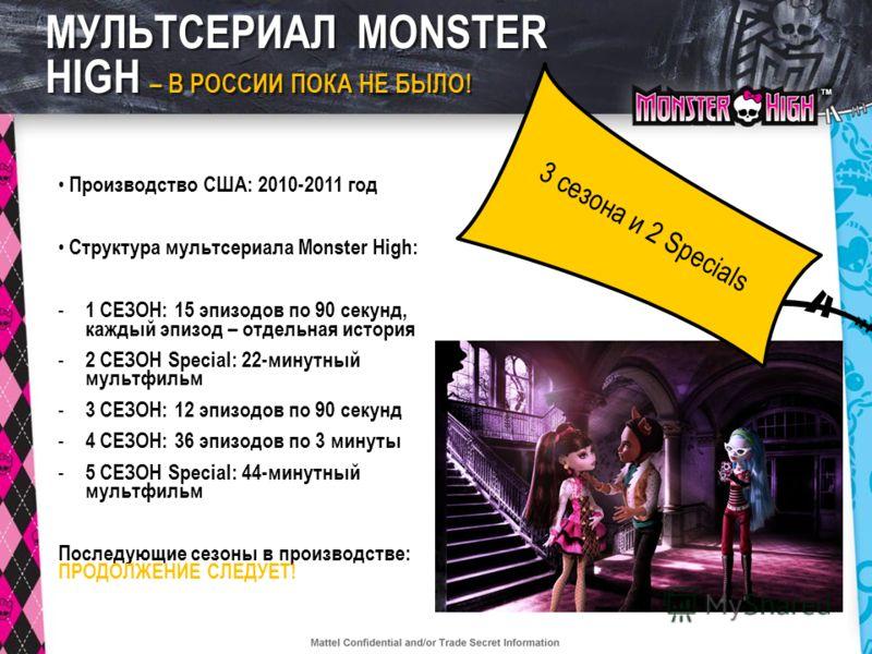 TMTM МУЛЬТСЕРИАЛ MONSTER HIGH – В РОССИИ ПОКА НЕ БЫЛО! Производство США: 2010-2011 год Структура мультсериала Monster High: - 1 СЕЗОН: 15 эпизодов по 90 секунд, каждый эпизод – отдельная история - 2 СЕЗОН Special: 22-минутный мультфильм - 3 СЕЗОН: 12