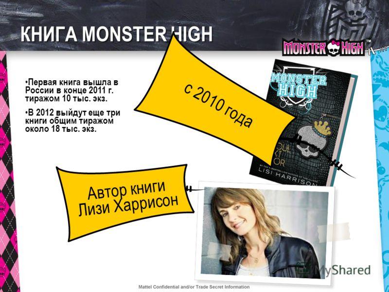 TMTM КНИГА MONSTER HIGH Автор книги Лизи Харрисон c 2010 года Первая книга вышла в России в конце 2011 г. тиражом 10 тыс. экз. В 2012 выйдут еще три книги общим тиражом около 18 тыс. экз.