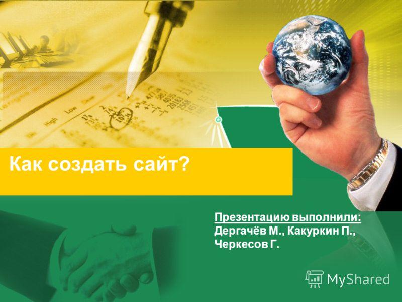 Как создать сайт? Презентацию выполнили: Дергачёв М., Какуркин П., Черкесов Г.