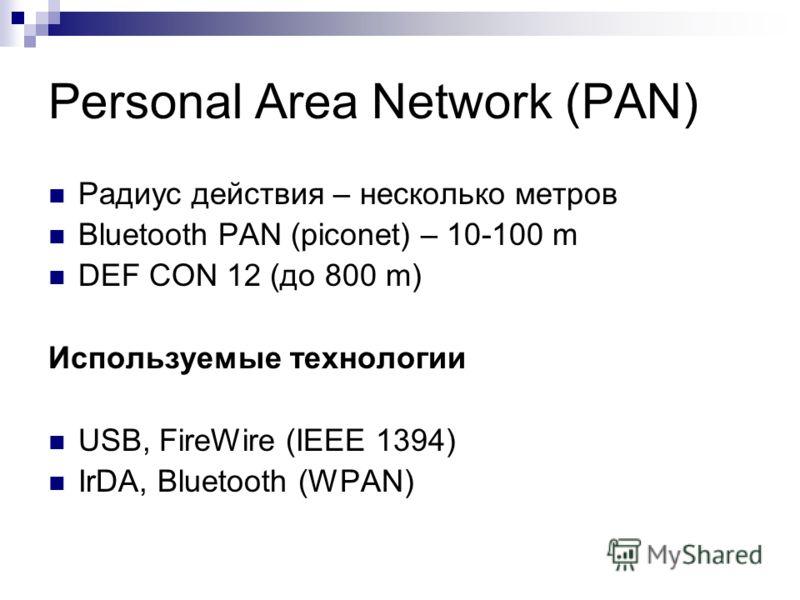 Personal Area Network (PAN) Радиус действия – несколько метров Bluetooth PAN (piconet) – 10-100 m DEF CON 12 (до 800 m) Используемые технологии USB, FireWire (IEEE 1394) IrDA, Bluetooth (WPAN)