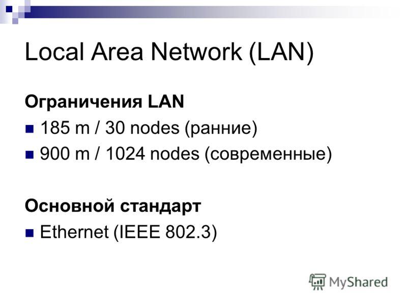 Local Area Network (LAN) Ограничения LAN 185 m / 30 nodes (ранние) 900 m / 1024 nodes (современные) Основной стандарт Ethernet (IEEE 802.3)