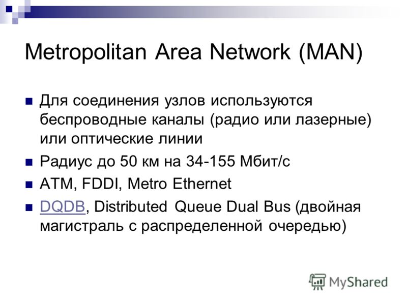 Metropolitan Area Network (MAN) Для соединения узлов используются беспроводные каналы (радио или лазерные) или оптические линии Радиус до 50 км на 34-155 Мбит/с ATM, FDDI, Metro Ethernet DQDB, Distributed Queue Dual Bus (двойная магистраль с распреде