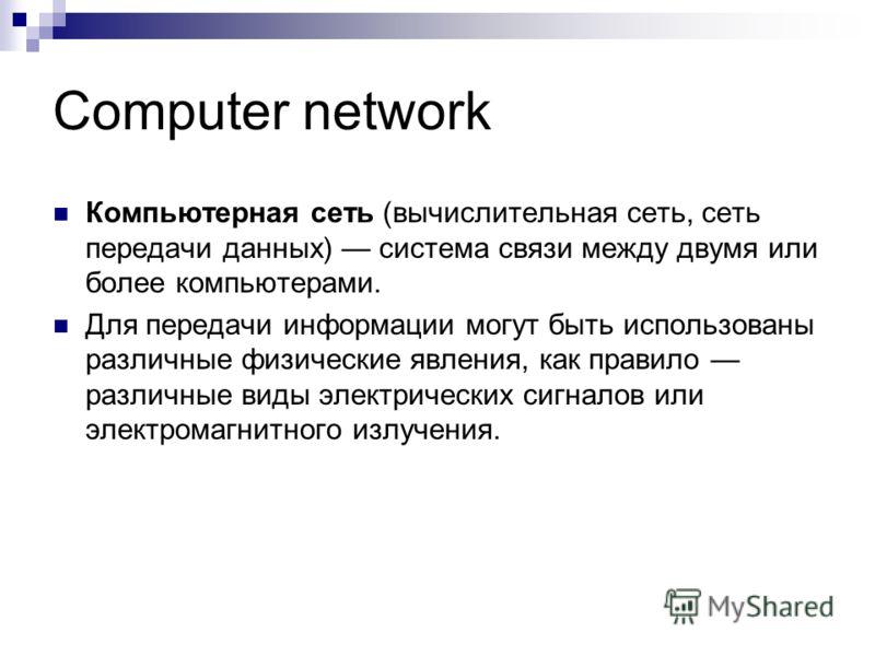 Computer network Компьютерная сеть (вычислительная сеть, сеть передачи данных) система связи между двумя или более компьютерами. Для передачи информации могут быть использованы различные физические явления, как правило различные виды электрических си