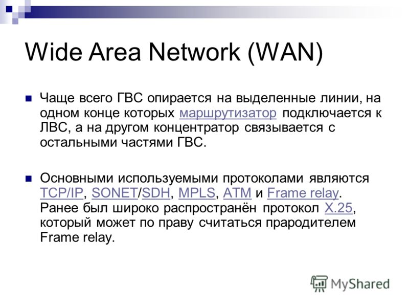 Wide Area Network (WAN) Чаще всего ГВС опирается на выделенные линии, на одном конце которых маршрутизатор подключается к ЛВС, а на другом концентратор связывается с остальными частями ГВС.маршрутизатор Основными используемыми протоколами являются TC
