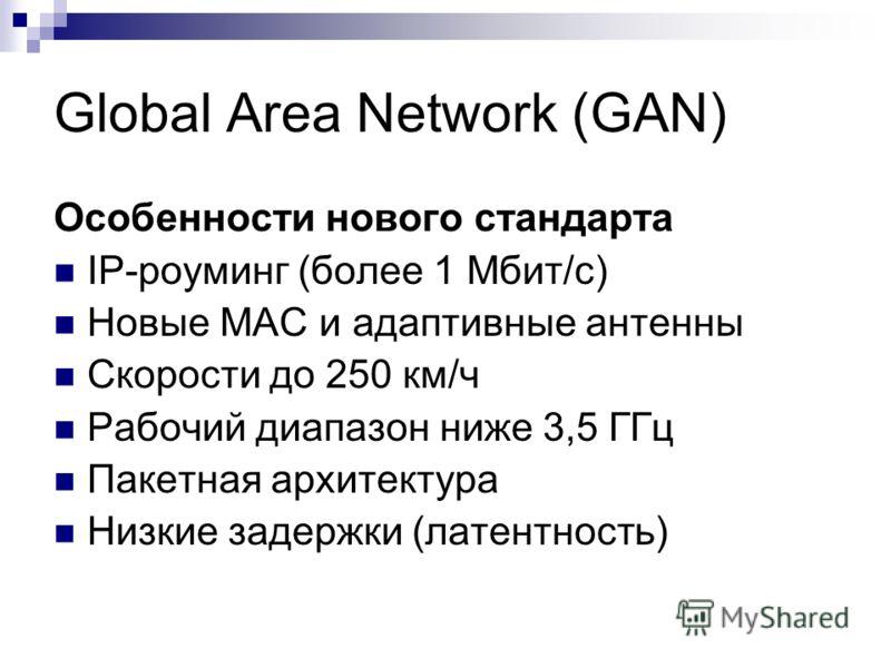 Global Area Network (GAN) Особенности нового стандарта IP-роуминг (более 1 Мбит/с) Новые MAC и адаптивные антенны Скорости до 250 км/ч Рабочий диапазон ниже 3,5 ГГц Пакетная архитектура Низкие задержки (латентность)