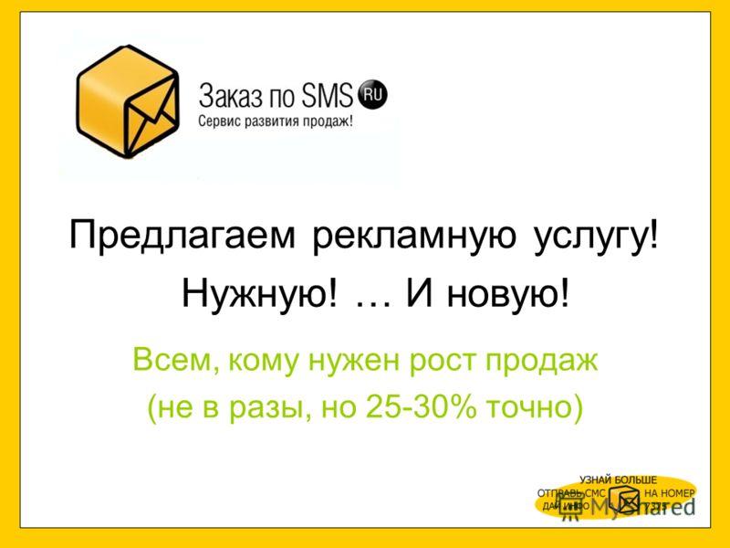 Предлагаем рекламную услугу! Всем, кому нужен рост продаж (не в разы, но 25-30% точно) Нужную! … И новую!