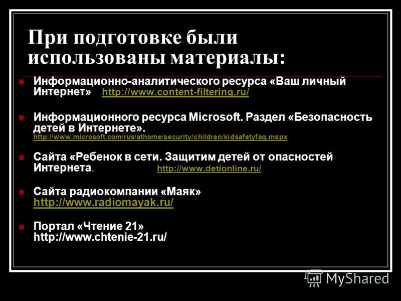 При подготовке были использованы материалы: Информационно-аналитического ресурса «Ваш личный Интернет» http://www.content-filtering.ru/ http://www.content-filtering.ru/ Информационного ресурса Microsoft. Раздел «Безопасность детей в Интернете». http: