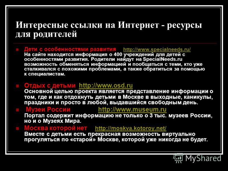 Интересные ссылки на Интернет - ресурсы для родителей Дети с особенностями развития http://www.specialneeds.ru/ На сайте находится информация о 400 учреждений для детей с особенностями развития. Родители найдут на SpecialNeeds.ru возможность обменять