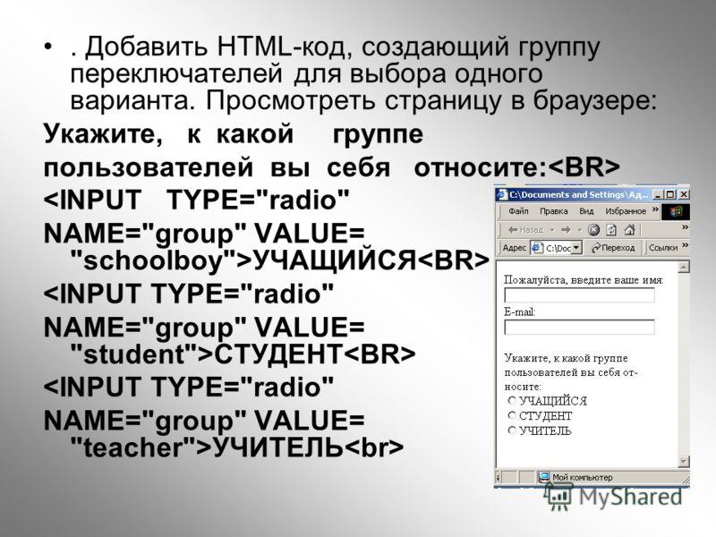 . Добавить HTML-код, создающий группу переключателей для выбора одного варианта. Просмотреть страницу в браузере: Укажите, к какой группе пользователей вы себя относите: УЧАЩИЙСЯ СТУДЕНТ УЧИТЕЛЬ