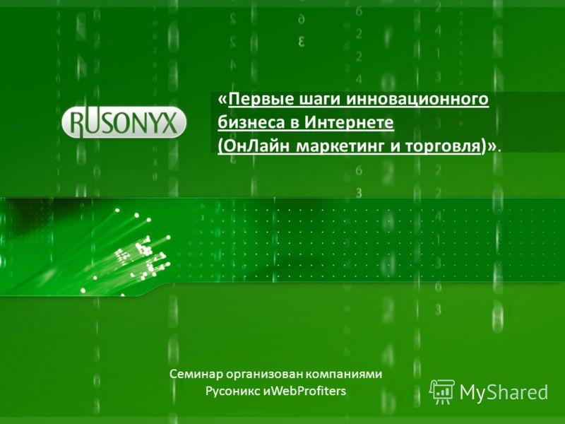 «Первые шаги инновационного бизнеса в Интернете (ОнЛайн маркетинг и торговля)». Семинар организован компаниями Русоникс иWebProfiters