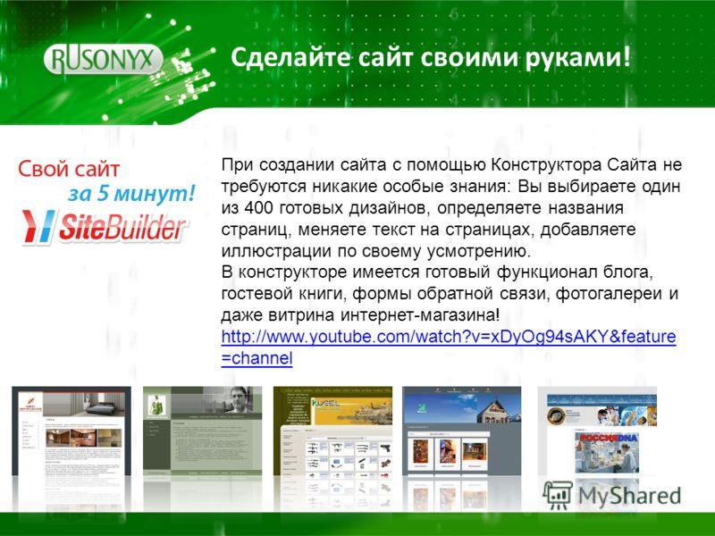 Сделайте сайт своими руками! При создании сайта с помощью Конструктора Сайта не требуются никакие особые знания: Вы выбираете один из 400 готовых дизайнов, определяете названия страниц, меняете текст на страницах, добавляете иллюстрации по своему усм