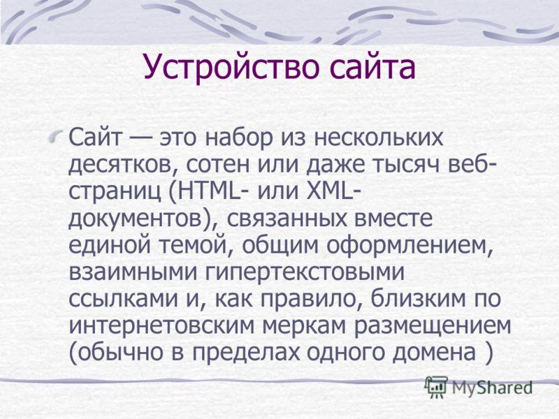 Устройство сайта Сайт это набор из нескольких десятков, сотен или даже тысяч веб- страниц (HTML- или XML- документов), связанных вместе единой темой, общим оформлением, взаимными гипертекстовыми ссылками и, как правило, близким по интернетовским мерк