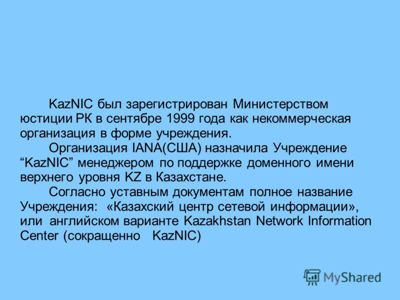 KazNIC был зарегистрирован Министерством юстиции РК в сентябре 1999 года как некоммерческая организация в форме учреждения. Организация IANA(США) назначила Учреждение KazNIC менеджером по поддержке доменного имени верхнего уровня KZ в Казахстане. Сог
