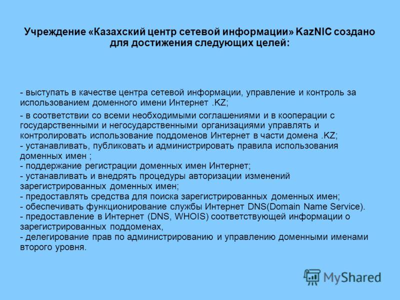 Учреждение «Казахский центр сетевой информации» KazNIC создано для достижения следующих целей: - выступать в качестве центра сетевой информации, управление и контроль за использованием доменного имени Интернет.KZ; - в соответствии со всеми необходимы