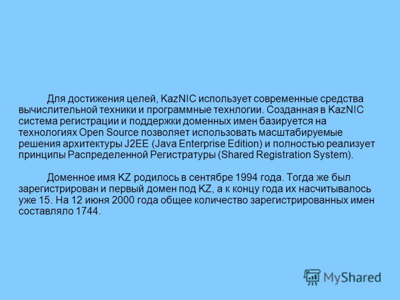 Для достижения целей, KazNIC использует современные средства вычислительной техники и программные технлогии. Созданная в KazNIC система регистрации и поддержки доменных имен базируется на технологиях Open Source позволяет использовать масштабируемые