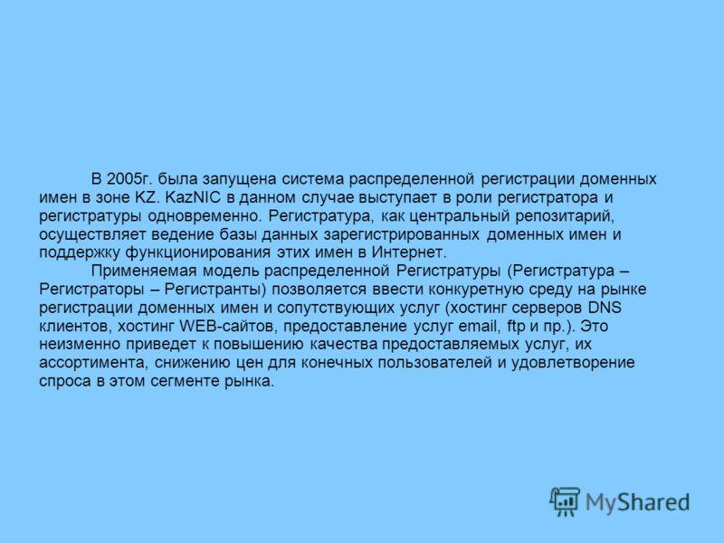 В 2005г. была запущена система распределенной регистрации доменных имен в зоне KZ. KazNIC в данном случае выступает в роли регистратора и регистратуры одновременно. Регистратура, как центральный репозитарий, осуществляет ведение базы данных зарегистр
