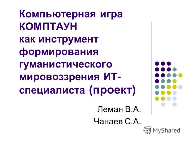 Компьютерная игра КОМПТАУН как инструмент формирования гуманистического мировоззрения ИТ- специалиста (проект) Леман В.А. Чанаев С.А.