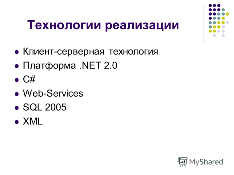 Технологии реализации Клиент-серверная технология Платформа.NET 2.0 C# Web-Services SQL 2005 XML