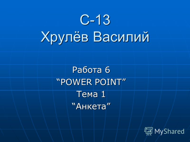 С-13 Хрулёв Василий Работа 6 POWER POINT Тема 1 АнкетаАнкета