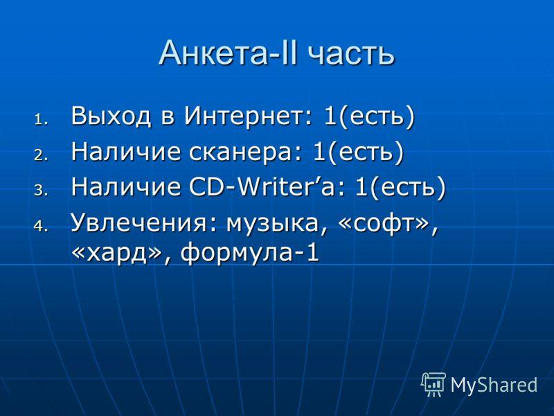 Анкета-II часть 1. Выход в Интернет: 1(есть) 2. Наличие сканера: 1(есть) 3. Наличие CD-Writerа: 1(есть) 4. Увлечения: музыка, «софт», «хард», формула-1