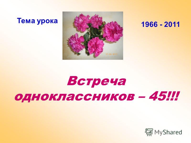 Встреча одноклассников – 45!!! Тема урока 1966 - 2011