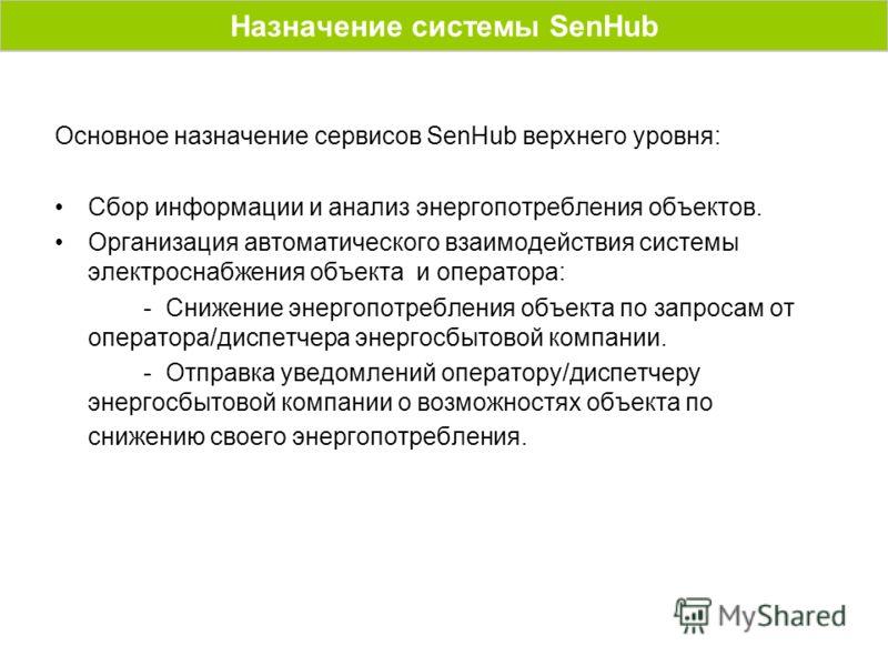 Основное назначение сервисов SenHub верхнего уровня: Сбор информации и анализ энергопотребления объектов. Организация автоматического взаимодействия системы электроснабжения объекта и оператора: - Снижение энергопотребления объекта по запросам от опе
