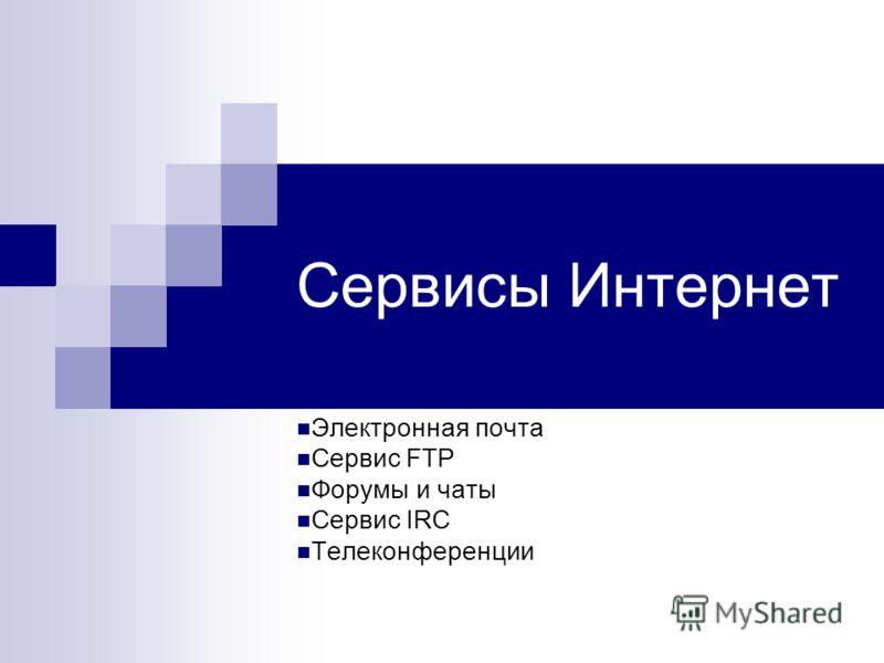 Сервисы Интернет Электронная почта Сервис FTP Форумы и чаты Сервис IRC Телеконференции
