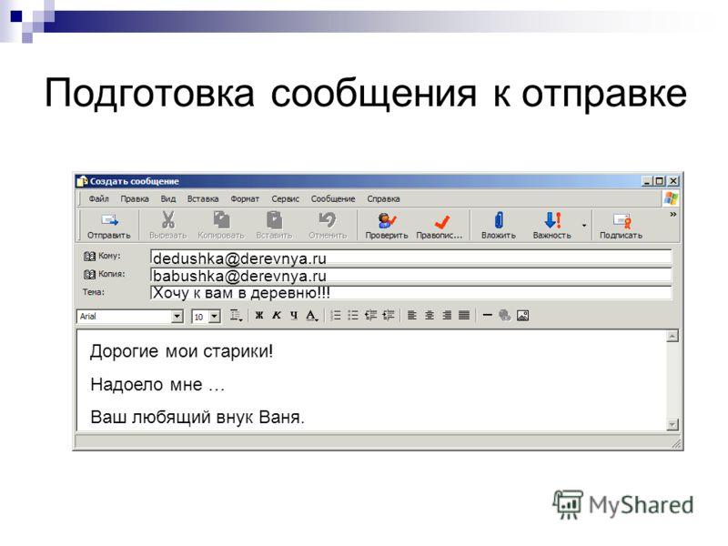 Подготовка сообщения к отправке dedushka@derevnya.ru babushka@derevnya.ru Хочу к вам в деревню!!! Дорогие мои старики! Надоело мне … Ваш любящий внук Ваня.