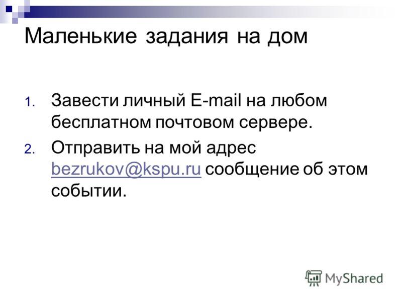 Маленькие задания на дом 1. Завести личный E-mail на любом бесплатном почтовом сервере. 2. Отправить на мой адрес bezrukov@kspu.ru сообщение об этом событии. bezrukov@kspu.ru