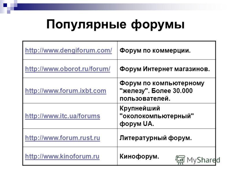 Популярные форумы http://www.dengiforum.com/Форум по коммерции. http://www.oborot.ru/forum/Форум Интернет магазинов. http://www.forum.ixbt.com Форум по компьютерному