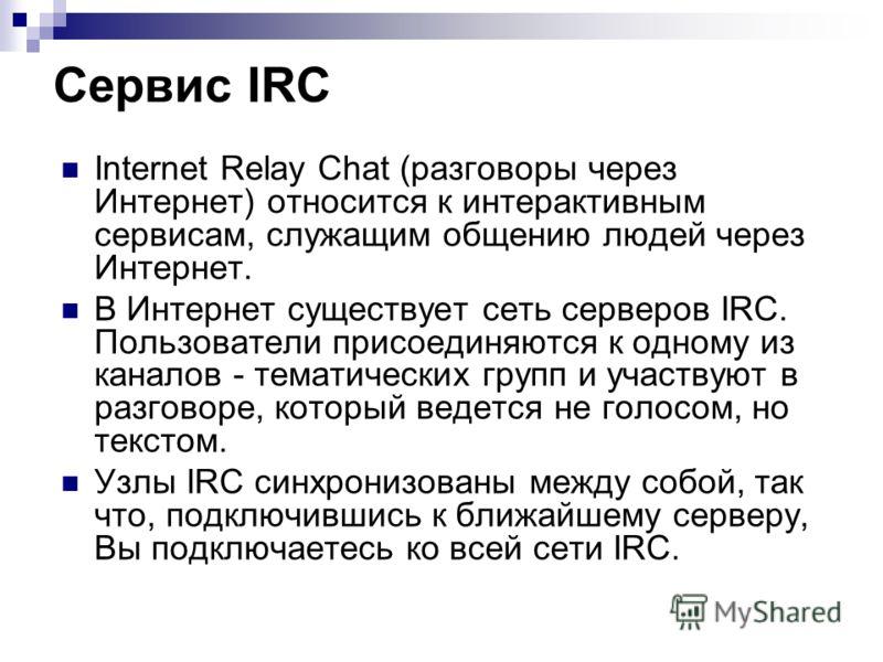 Internet Relay Chat (разговоры через Интернет) относится к интерактивным сервисам, служащим общению людей через Интернет. В Интернет существует сеть серверов IRC. Пользователи присоединяются к одному из каналов - тематических групп и участвуют в разг