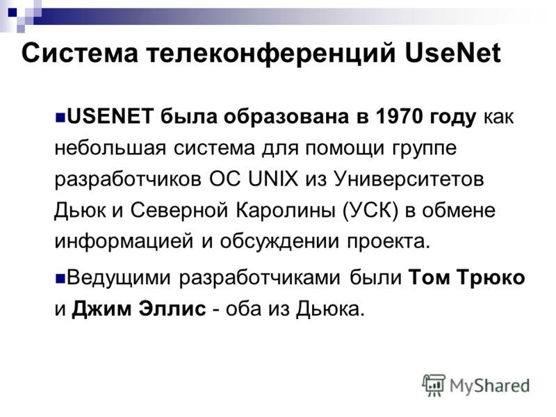 Система телеконференций UseNet USENET была образована в 1970 году как небольшая система для помощи группе разработчиков ОС UNIX из Университетов Дьюк и Северной Каролины (УСК) в обмене информацией и обсуждении проекта. Ведущими разработчиками были То