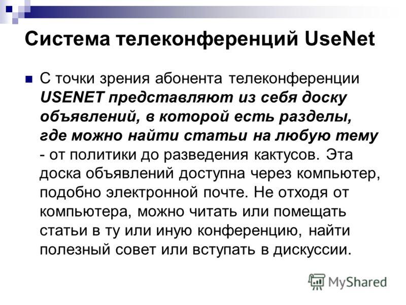 С точки зрения абонента телеконференции USENET представляют из себя доску объявлений, в которой есть разделы, где можно найти статьи на любую тему - от политики до разведения кактусов. Эта доска объявлений доступна через компьютер, подобно электронно