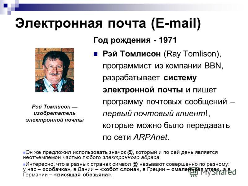 Рэй Томлисон изобретатель электронной почты Год рождения - 1971 Рэй Томлисон (Ray Tomlison), программист из компании BBN, разрабатывает систему электронной почты и пишет программу почтовых сообщений – первый почтовый клиент!, которые можно было перед