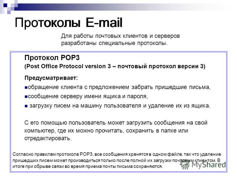 Протоколы E-mail Протокол POP3 (Post Office Protocol version 3 – почтовый протокол версии 3) Предусматривает: обращение клиента с предложением забрать пришедшие письма, сообщение серверу имени ящика и пароля, загрузку писем на машину пользователя и у