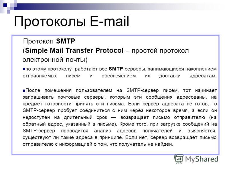 Протокол SMTP (Simple Mail Transfer Protocol – простой протокол электронной почты) по этому протоколу работают все SMTP-серверы, занимающиеся накоплением отправляемых писем и обеспечением их доставки адресатам. После помещения пользователем на SMTP-с