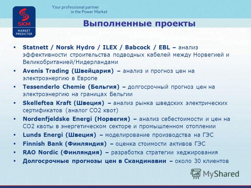 Выполненные проекты Statnett / Norsk Hydro / ILEX / Babcock / EBL – анализ эффективности строительства подводных кабелей между Норвегией и Великобританией/Нидерландами Avenis Trading (Швейцария) – анализ и прогноз цен на электроэнергию в Европе Tesse