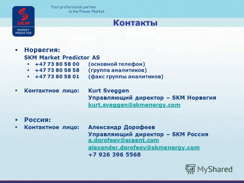Норвегия: SKM Market Predictor AS +47 73 80 58 00(основной телефон) +47 73 80 58 58(группа аналитиков) +47 73 80 58 01(факс группы аналитиков) Контактное лицо:Kurt Sveggen Управляющий директор – SKM Норвегия kurt.sveggen@skmenergy.com Россия: Контакт