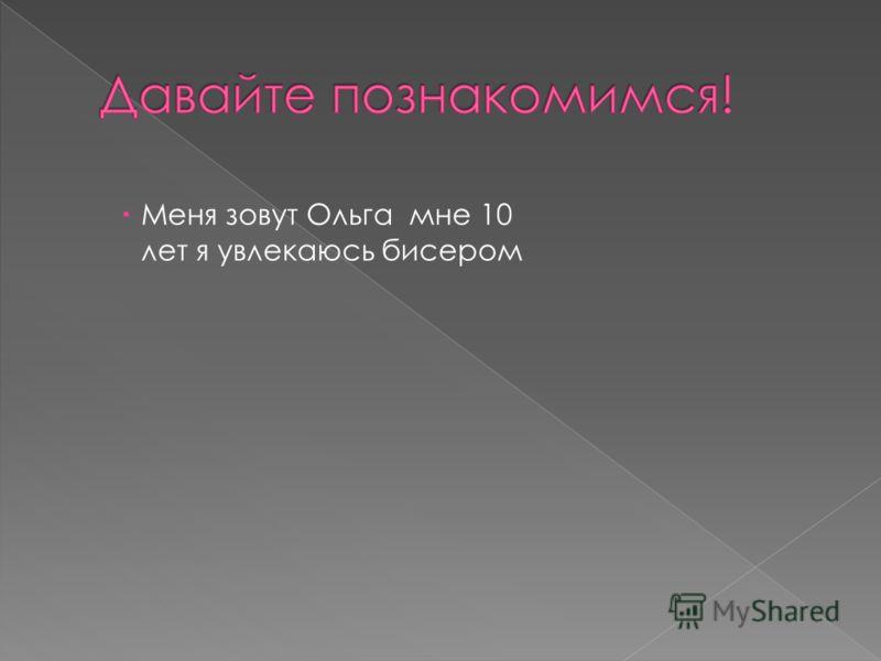 Меня зовут Ольга мне 10 лет я увлекаюсь бисером