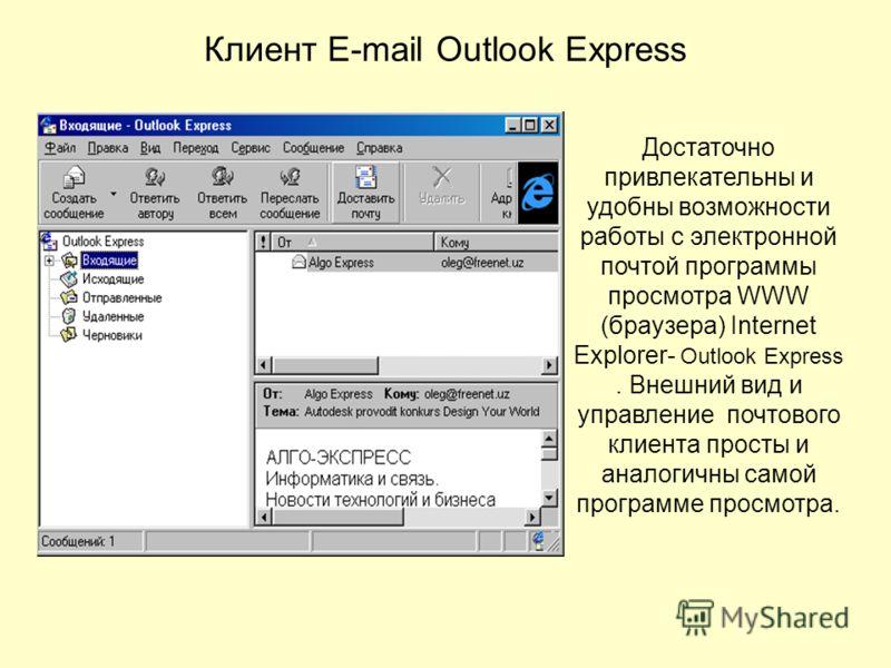 Клиент E-mail Outlook Express Достаточно привлекательны и удобны возможности работы с электронной почтой программы просмотра WWW (браузера) Internet Explorer- Outlook Express. Внешний вид и управление почтового клиента просты и аналогичны самой прогр