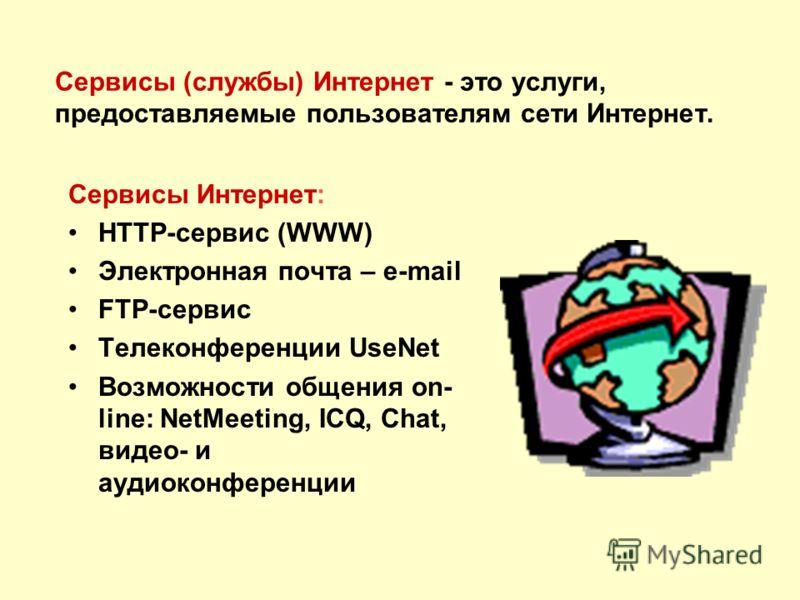 Сервисы (службы) Интернет - это услуги, предоставляемые пользователям сети Интернет. Сервисы Интернет: HTTP-сервис (WWW) Электронная почта – e-mail FTP-сервис Телеконференции UseNet Возможности общения on- line: NetMeeting, ICQ, Chat, видео- и аудиок