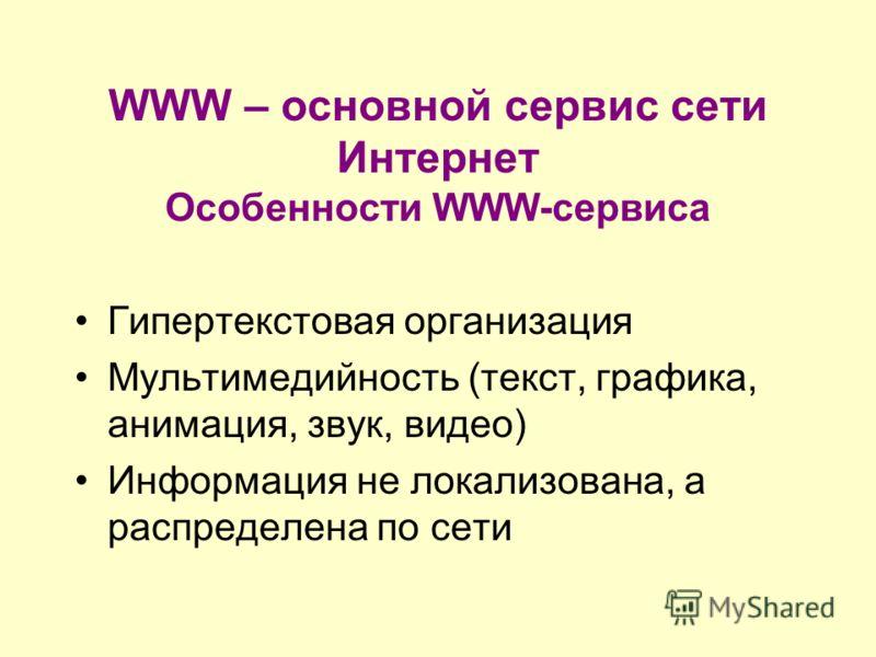 WWW – основной сервис сети Интернет Особенности WWW-сервиса Гипертекстовая организация Мультимедийность (текст, графика, анимация, звук, видео) Информация не локализована, а распределена по сети